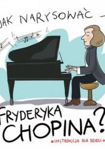 Okładka książki Jak narysować Fryderyka Chopina?