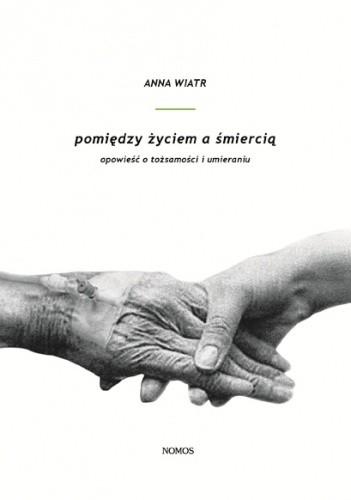 Okładka książki Pomiędzy życiem a śmiercią. Opowieść o tożsamości i umieraniu