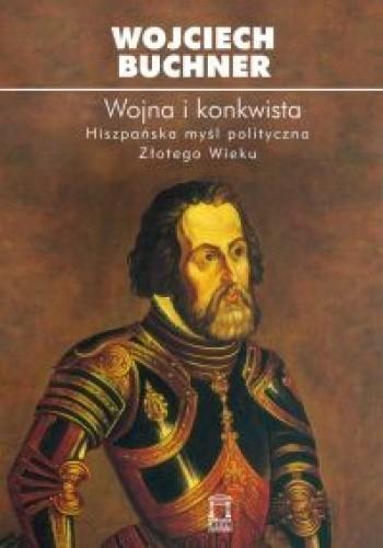 Okładka książki Wojna i konkwista. Hiszpańska myśl polityczna Złotego Wieku