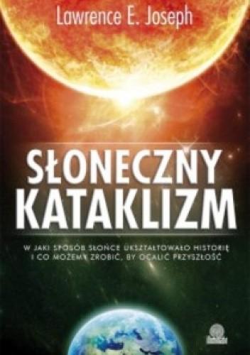 Okładka książki Słoneczny kataklizm. W jaki sposób Słońce ukształtowało historię i co możemy zrobić, by ocalić naszą przyszłość