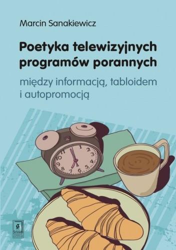 Okładka książki Poetyka telewizyjnych programów porannych. Między informacją, tabloidem i autopromocją