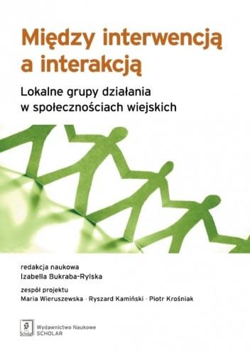 Okładka książki Między interwencją a interakcją. Lokalne grupy działania w społecznościach wiejskich