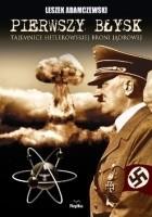 Pierwszy błysk. Tajemnice hitlerowskiej broni jądrowej.