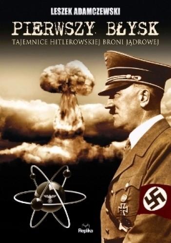 Okładka książki Pierwszy błysk. Tajemnice hitlerowskiej broni jądrowej.