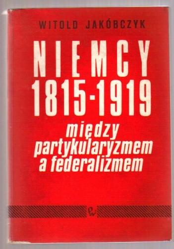 Okładka książki Niemcy 1815-1919: Między partykularyzmem a federalizmem