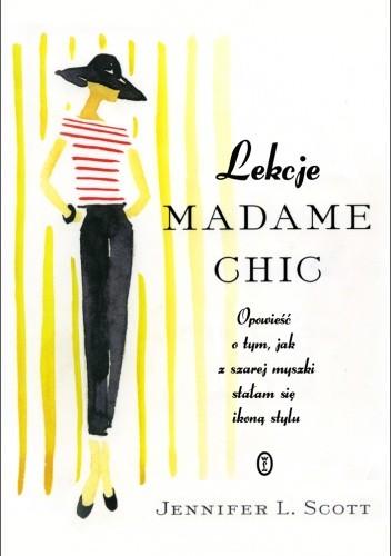 Okładka książki Lekcje Madame Chic. Opowieść o tym, jak z szarej myszki stałam sie ikoną stylu