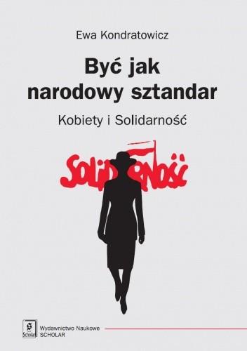 Okładka książki Być jak narodowy sztandar. Kobiety i Solidarność