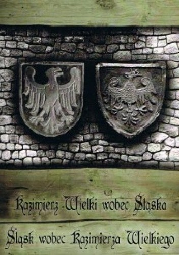 Okładka książki Kazimierz Wielki wobec Śląska – Śląsk wobec Kazimierza Wielkiego