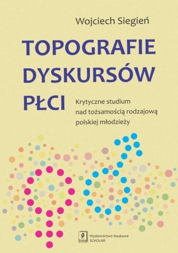 Okładka książki Topografie dyskursów płci. Krytyczne studium nad tożsamością rodzajową polskiej młodzieży