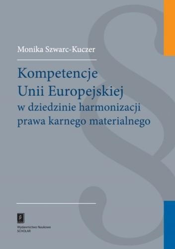 Okładka książki Kompetencje Unii Europejskiej w dziedzinie harmonizacji prawa karnego materialnego