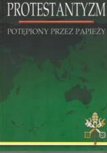 Okładka książki Protestantyzm potępiony przez papieży
