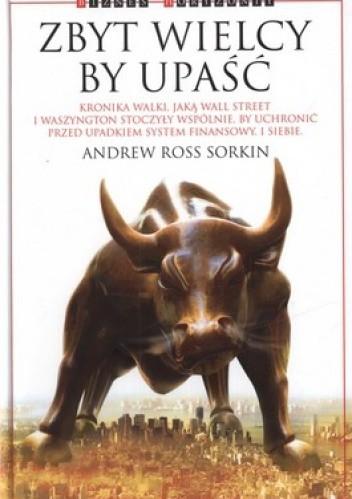 Okładka książki Zbyt wielcy by upaść. Kronika walki, jaką Wall Street i Waszyngton stoczyły wspólnie, by uchronić przed upadkiem system finansowy. I siebie