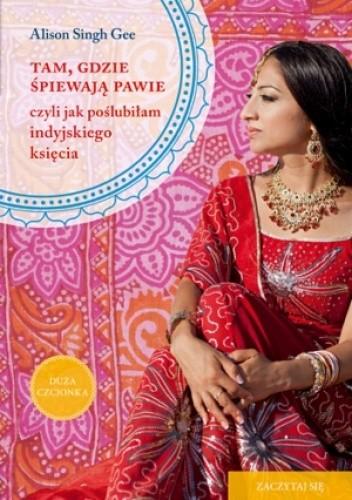 Okładka książki Tam, gdzie śpiewają pawie, czyli jak poślubiłam indyjskiego księcia