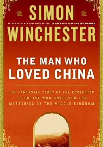 Okładka książki The Man Who Loved China. The Fantastic Story of the Eccentric Scientist Who Unlocked the Mysteries of the Middle Kingdom