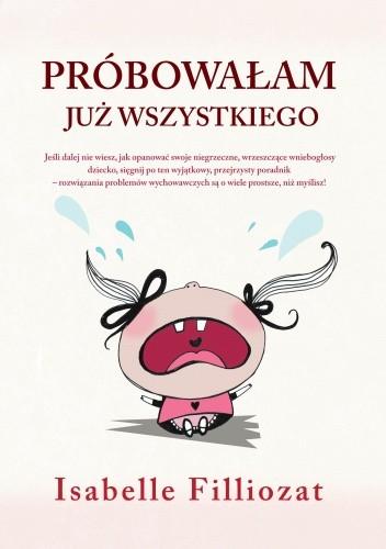 Okładka książki Próbowałam już wszystkiego! Jak radzić sobie z niesfornym dzieckiem bez bicia i krzyku