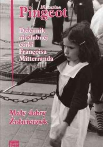Okładka książki Dziennik córki Francois Mitterranda. Mały dobry żołnierzyk