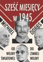 Sześć miesięcy w 1945. Roosevelt, Stalin, Churchill, Truman. Od wojny światowej do zimnej wojny