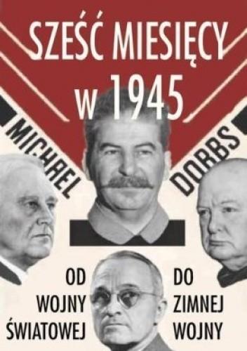 Okładka książki Sześć miesięcy w 1945. Roosevelt, Stalin, Churchill, Truman. Od wojny światowej do zimnej wojny