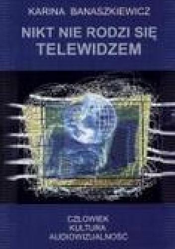 Okładka książki Nikt nie rodzi się telewidzem. Człowiek - kultura- audiowizualność.