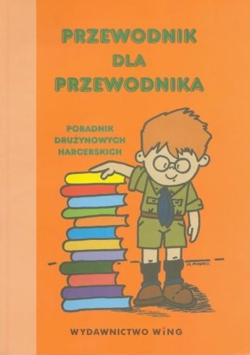 Okładka książki Przewodnik dla przewodnika. Poradnik drużynowego drużyny harcerskiej