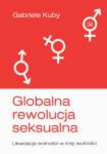 Okładka książki Globalna rewolucja seksualna. Likwidacja wolności w imię wolności