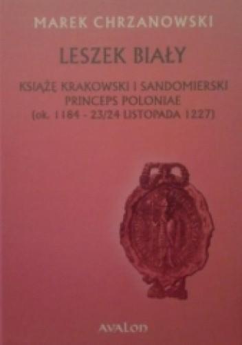 Okładka książki Leszek Biały. Książę krakowski i sandomierski Princeps Poloniae (ok. 1184-23/24 listopada 1227)