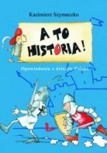 Okładka książki A TO HISTORIA! Opowiadania z dziejów Polski
