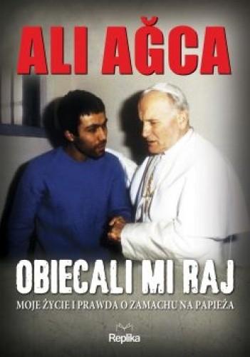 Okładka książki Obiecali mi raj. Moje życie i prawda o zamachu na papieża