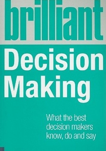 Okładka książki Brilliant Decision Making: What the Best Decision Makers Know, Do and Say