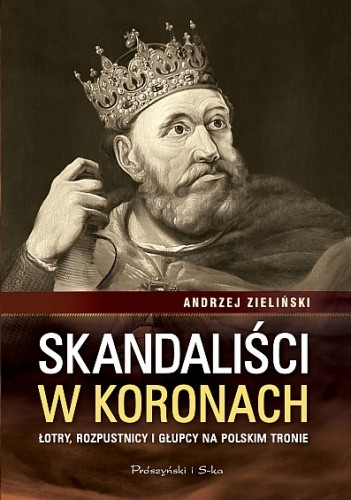 Okładka książki Skandaliści w koronach. Łajdacy, rozpustnicy i głupcy na polskim tronie