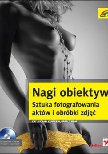 Okładka książki Nagi obiektyw. Sztuka fotografowania aktów i obróbki zdjęć