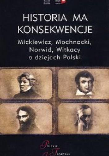 Okładka książki Historia ma konsekwencje. Mickiewicz, Mochnacki, Norwid, Witkacy o dziejach Polski