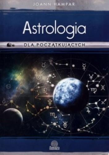 Okładka książki Astrologia dla początkujących. Jak łatwo rozszyfrować swój wykres urodzeniowy