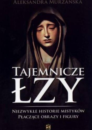Okładka książki Tajemnicze łzy. Niezwykłe historie mistyków. Płaczące obrazy i figury