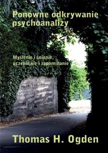 Okładka książki Ponowne odkrywanie psychoanalizy. Myślenie i śnienie, uczenie się się i zapominanie.