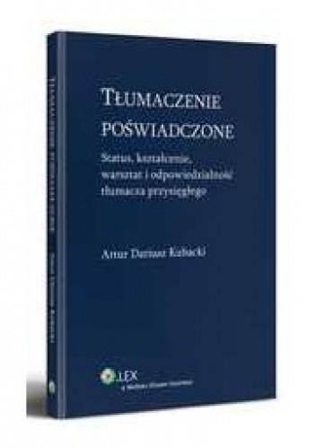 Okładka książki Tłumaczenie poświadczone. Status, kształcenie, warsztat i odpowiedzialność tłumacza przysięgłego