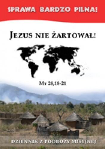 Okładka książki Jezus nie żartował! Dziennik z podróży misyjnej
