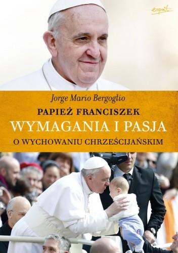 Okładka książki Wymagania i pasja. O wychowaniu chrześcijańskim