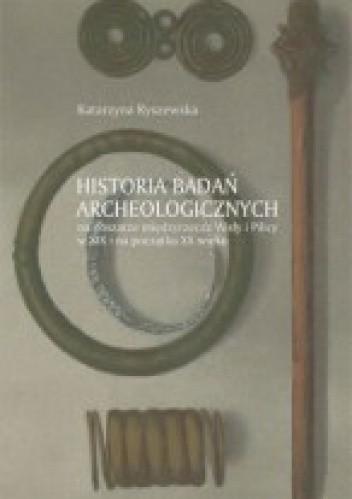 Okładka książki Historia badań archeologicznych na obszarze międzyrzecza Wisły i Pilicy w XIX i na początku XX wieku