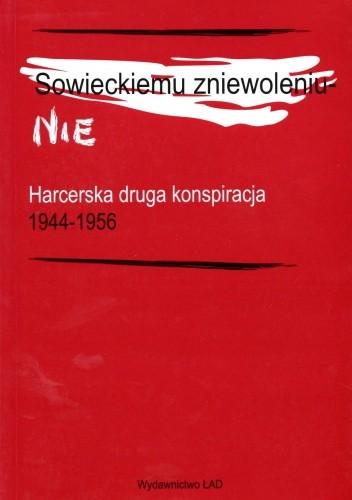 Okładka książki Sowieckiemu zniewoleniu - Nie. Harcerska druga konspiracja 1944-1956