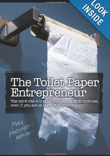 Okładka książki The Toilet Paper Entrepreneur: The tell-it-like-it-is guide to cleaning up in business, even if you are at the end of your roll.