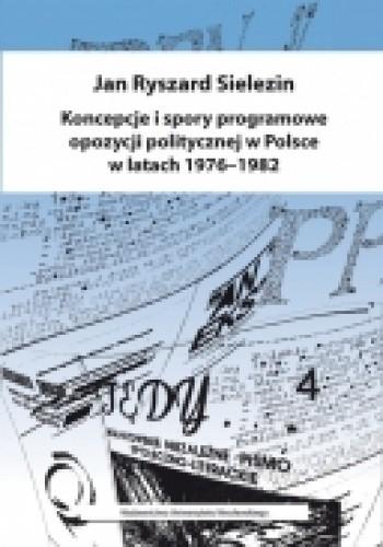Okładka książki Koncepcje i spory programowe opozycji politycznej w Polsce w latach 1976-1982