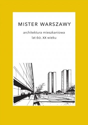 Okładka książki Mister Warszawy. Architektura mieszkaniowa lat 60. XX wieku.