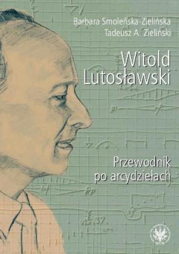 Okładka książki Witold Lutosławski. Przewodnik po arcydziełach