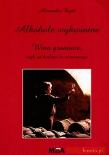 Okładka książki Alkohole wykwintne Wina gronowe czyli od białego do czerw...