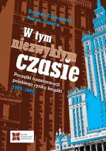 Okładka książki W tym niezwykłym czasie. Początki transformacji polskiego rynku książki (1989-1995)