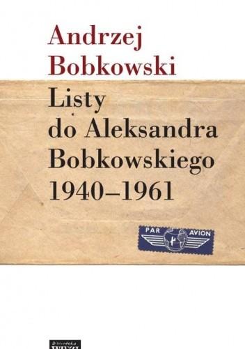 Okładka książki Listy do Aleksandra Bobkowskiego 1940-1961