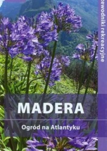 Okładka książki Madera. Ogród na Atlantyku. Przewodnik rekreacyjny