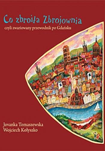 Okładka książki Co zbroiła Zbrojownia czyli zwariowany przewodnik po Gdańsku