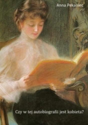 Okładka książki Czy w tej autobiografii jest kobieta? Kobieca literatura dokumentu osobistego od początku XIX wieku do wybuchu II wojny światowej